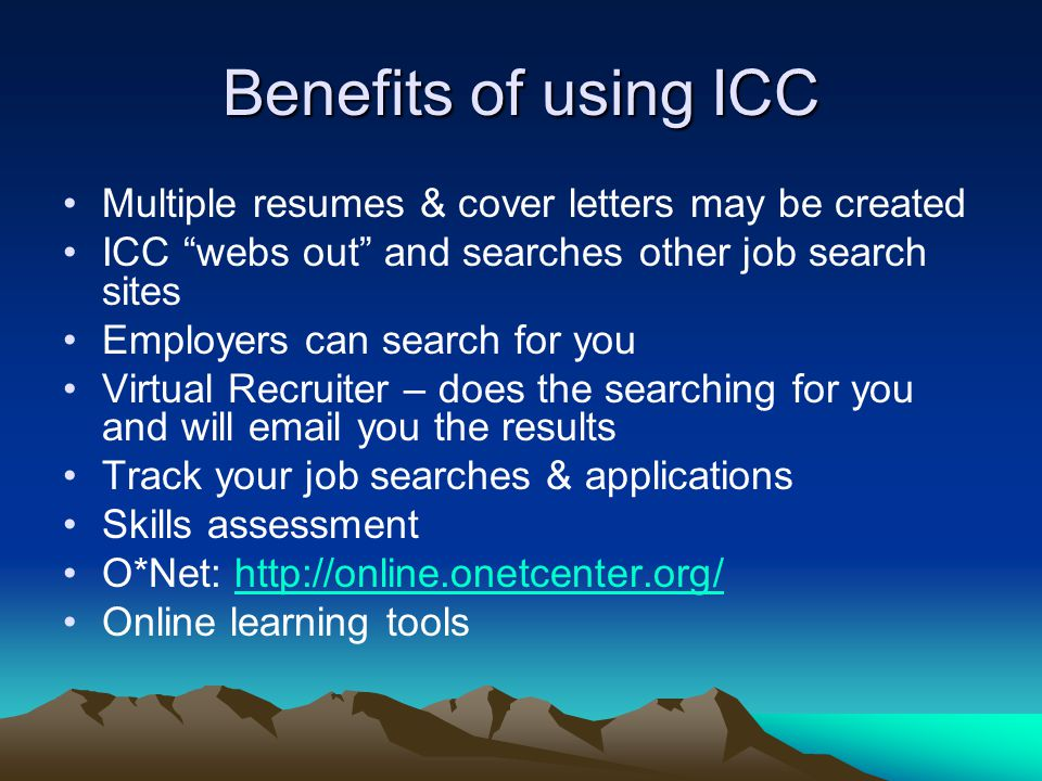 Benefits of using ICC Multiple resumes & cover letters may be created ICC webs out and searches other job search sites Employers can search for you Virtual Recruiter – does the searching for you and will email you the results Track your job searches & applications Skills assessment O*Net: http://online.onetcenter.org/http://online.onetcenter.org/ Online learning tools