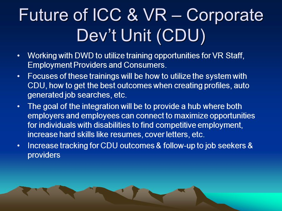Future of ICC & VR – Corporate Dev't Unit (CDU) Working with DWD to utilize training opportunities for VR Staff, Employment Providers and Consumers.