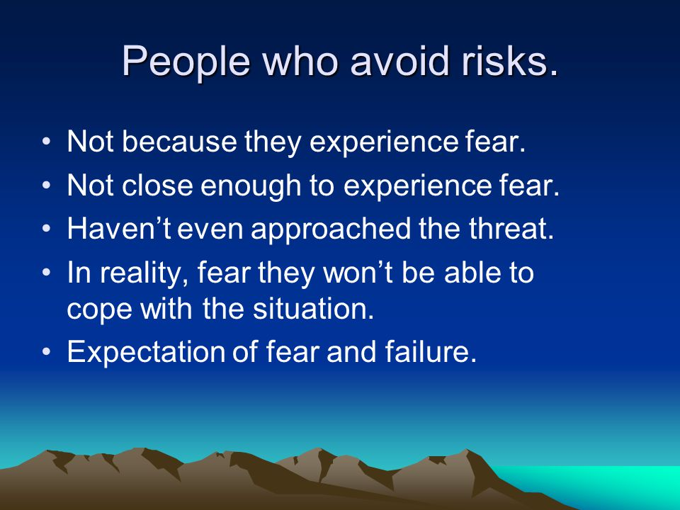 People who avoid risks. Not because they experience fear.