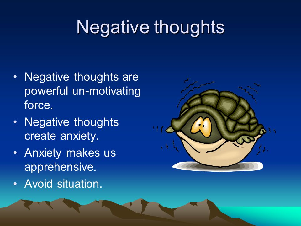 Negative thoughts Negative thoughts are powerful un-motivating force.