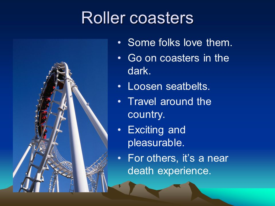Roller coasters Some folks love them. Go on coasters in the dark.