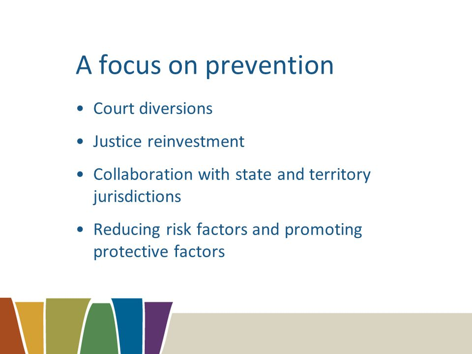 A focus on prevention Court diversions Justice reinvestment Collaboration with state and territory jurisdictions Reducing risk factors and promoting protective factors