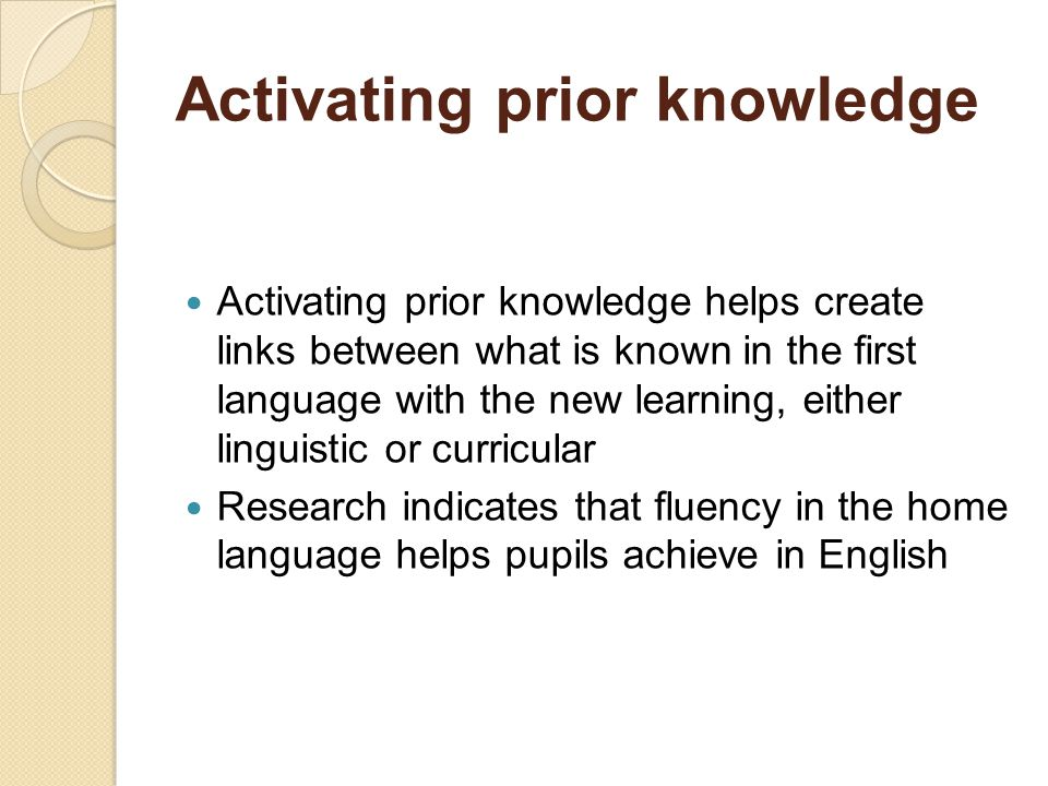 Activating prior knowledge Activating prior knowledge helps create links between what is known in the first language with the new learning, either linguistic or curricular Research indicates that fluency in the home language helps pupils achieve in English