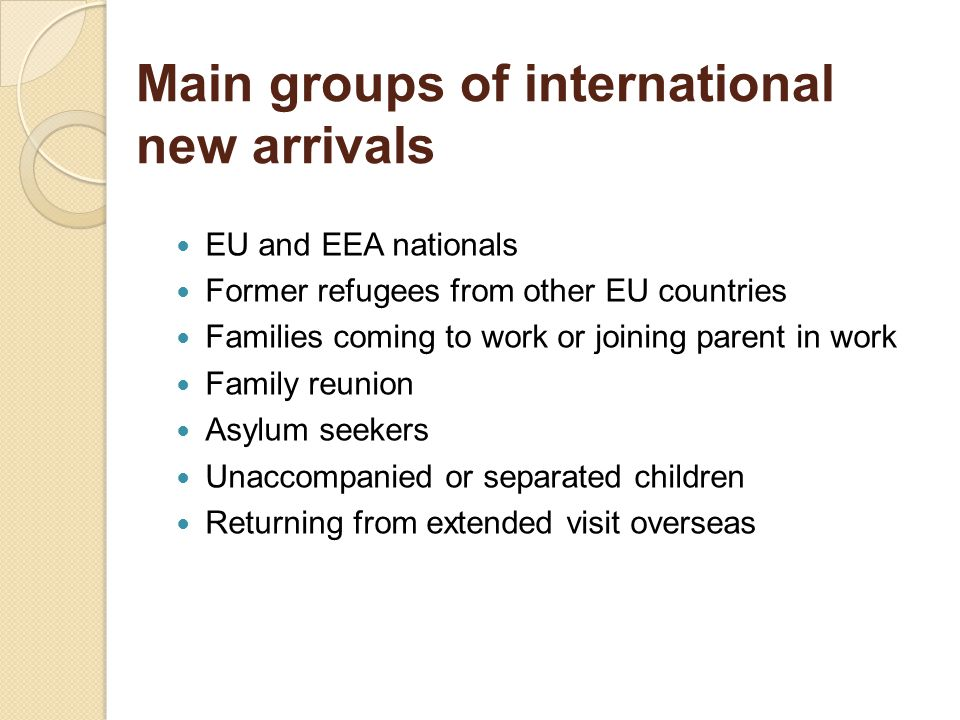 Main groups of international new arrivals EU and EEA nationals Former refugees from other EU countries Families coming to work or joining parent in work Family reunion Asylum seekers Unaccompanied or separated children Returning from extended visit overseas