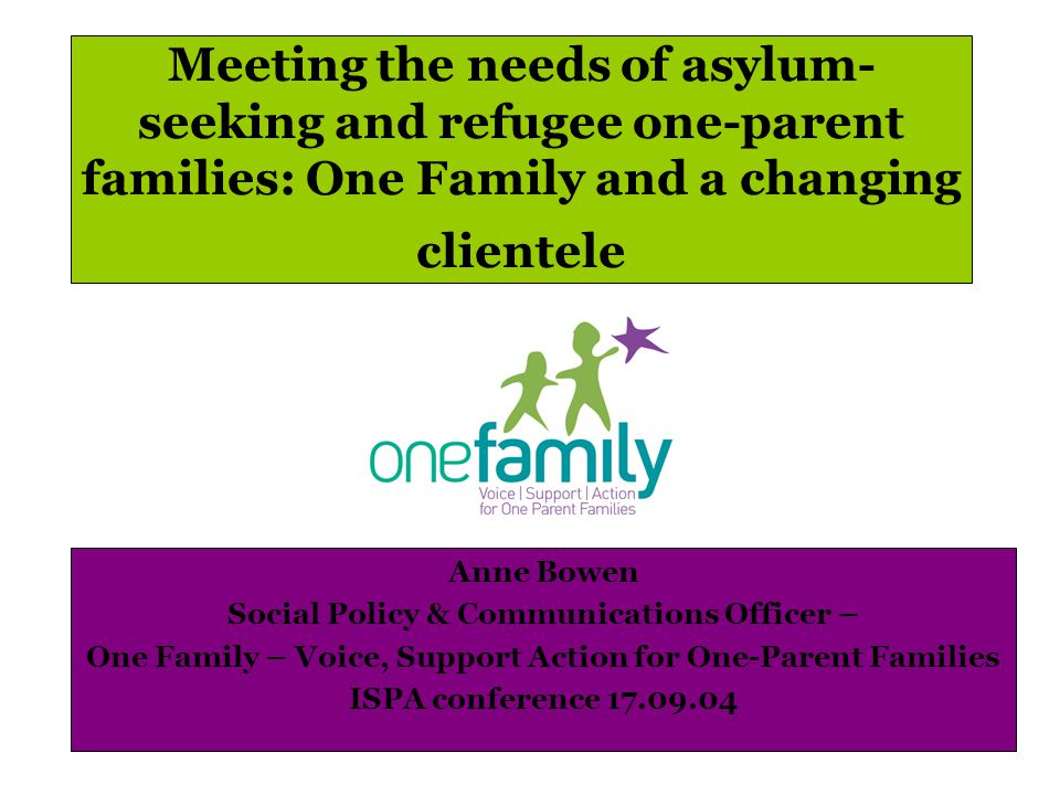 Meeting the needs of asylum- seeking and refugee one-parent families: One Family and a changing clientele Anne Bowen Social Policy & Communications Officer – One Family – Voice, Support Action for One-Parent Families ISPA conference 17.09.04