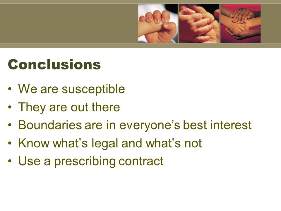 Conclusions We are susceptible They are out there Boundaries are in everyone's best interest Know what's legal and what's not Use a prescribing contract