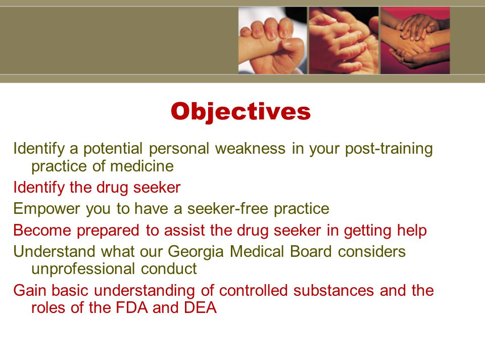 Objectives Identify a potential personal weakness in your post-training practice of medicine Identify the drug seeker Empower you to have a seeker-free practice Become prepared to assist the drug seeker in getting help Understand what our Georgia Medical Board considers unprofessional conduct Gain basic understanding of controlled substances and the roles of the FDA and DEA