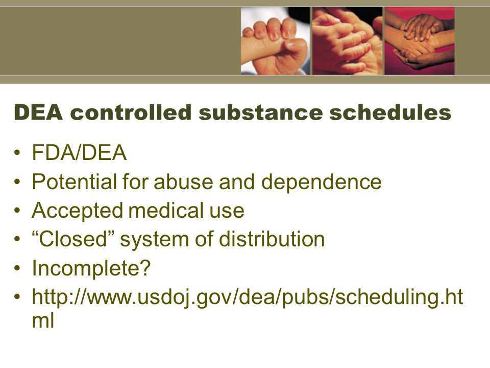 "DEA controlled substance schedules FDA/DEA Potential for abuse and dependence Accepted medical use ""Closed"" system of distribution Incomplete? http://"