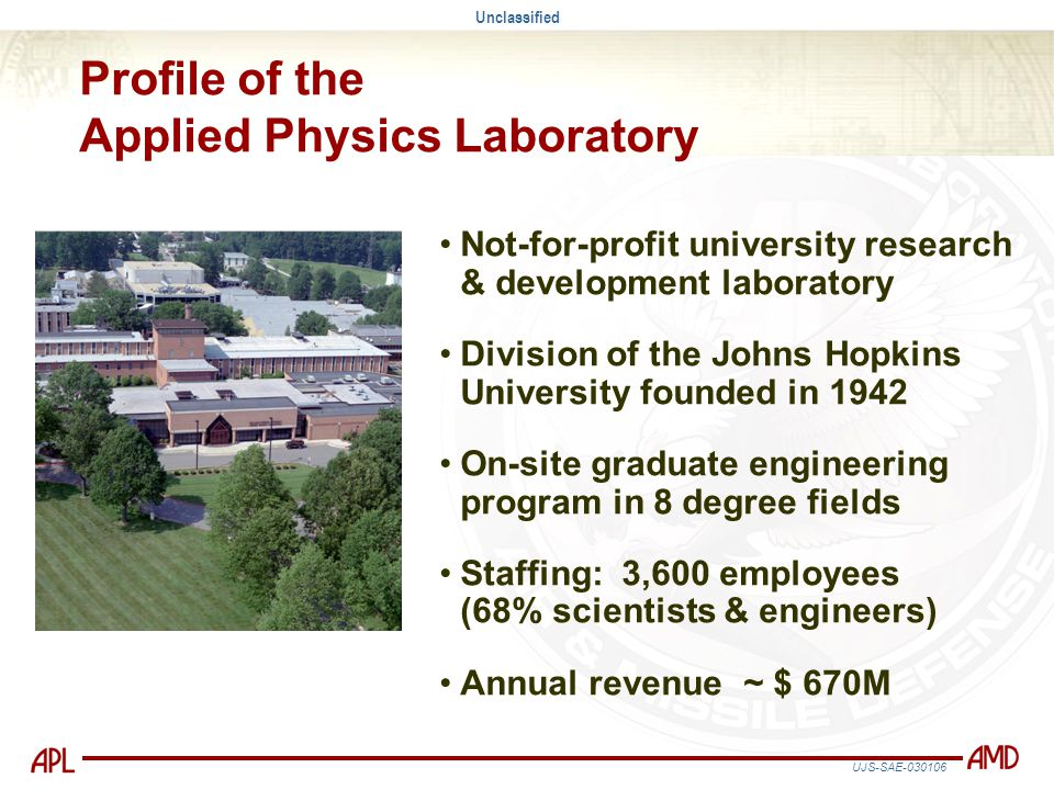 Unclassified UJS-SAE-030106 Profile of the Applied Physics Laboratory Not-for-profit university research & development laboratory Division of the John