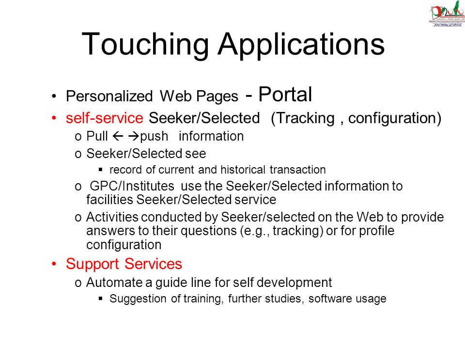 Touching Applications Personalized Web Pages - Portal self-service Seeker/Selected (Tracking, configuration) oPull   push information oSeeker/Selected see  record of current and historical transaction o GPC/Institutes use the Seeker/Selected information to facilities Seeker/Selected service oActivities conducted by Seeker/selected on the Web to provide answers to their questions (e.g., tracking) or for profile configuration Support Services oAutomate a guide line for self development  Suggestion of training, further studies, software usage