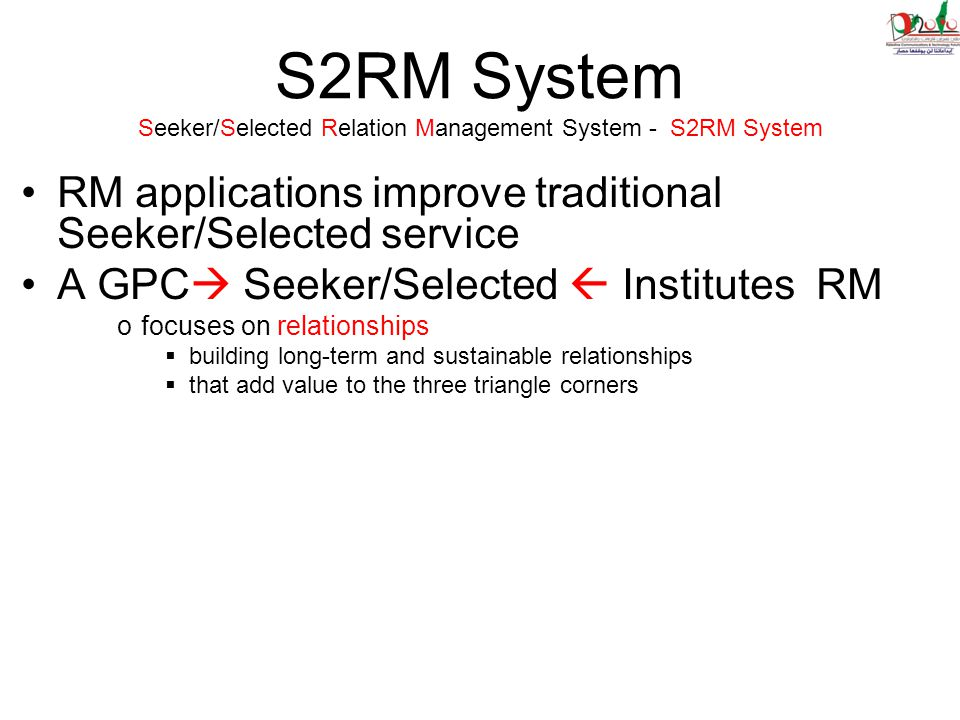 S2RM System Seeker/Selected Relation Management System - S2RM System RM applications improve traditional Seeker/Selected service A GPC  Seeker/Selected  Institutes RM ofocuses on relationships  building long-term and sustainable relationships  that add value to the three triangle corners