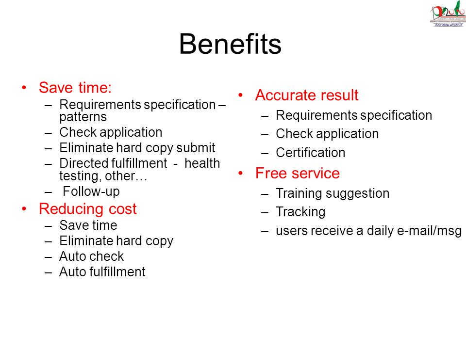 Benefits Save time: –Requirements specification – patterns –Check application –Eliminate hard copy submit –Directed fulfillment - health testing, other… – Follow-up Reducing cost –Save time –Eliminate hard copy –Auto check –Auto fulfillment Accurate result –Requirements specification –Check application –Certification Free service –Training suggestion –Tracking –users receive a daily e-mail/msg