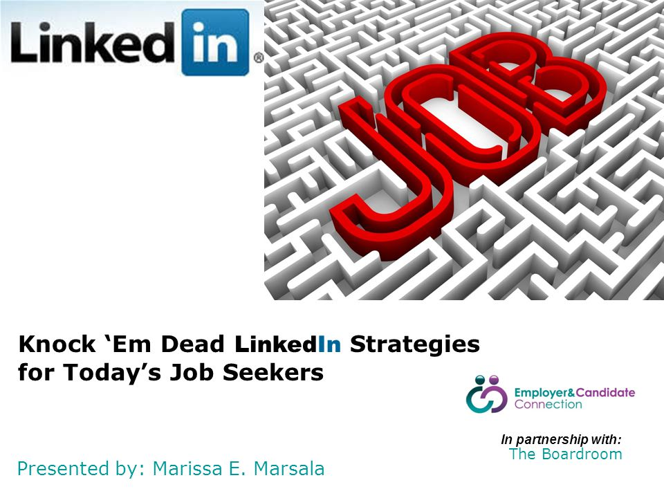 Presented by: Marissa E. Marsala Knock 'Em Dead LinkedIn Strategies for Today's Job Seekers In partnership with: The Boardroom