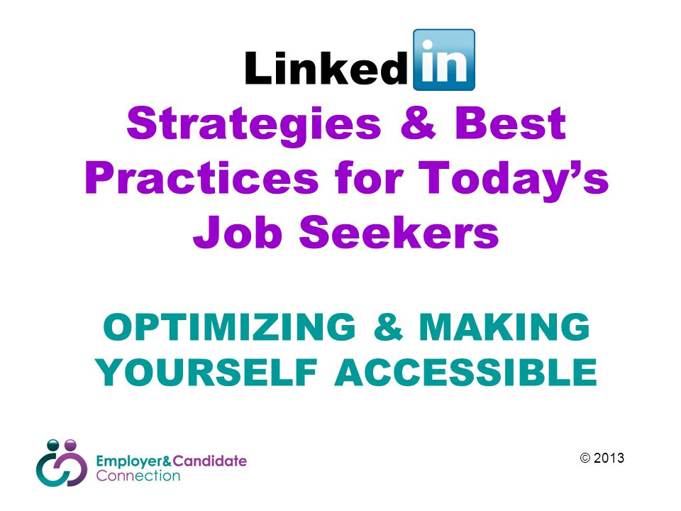 Linked In Strategies & Best Practices for Today's Job Seekers OPTIMIZING & MAKING YOURSELF ACCESSIBLE © 2013