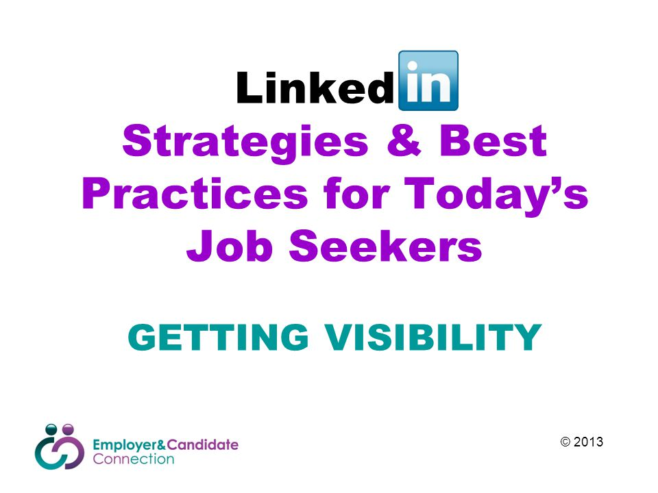 Linked In Strategies & Best Practices for Today's Job Seekers GETTING VISIBILITY © 2013
