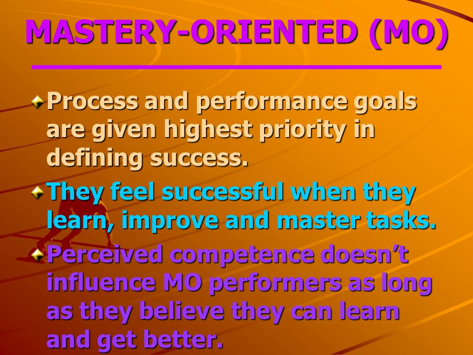 MASTERY-ORIENTED (MO) Process and performance goals are given highest priority in defining success.