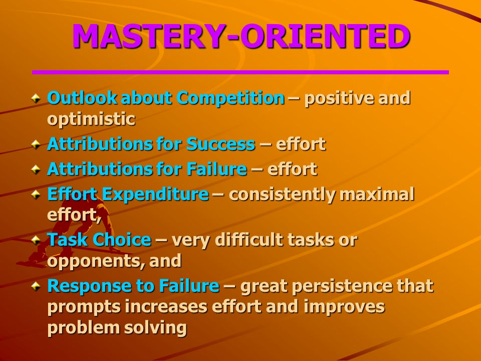 MASTERY-ORIENTED Outlook about Competition – positive and optimistic Attributions for Success – effort Attributions for Failure – effort Effort Expenditure – consistently maximal effort, Task Choice – very difficult tasks or opponents, and Response to Failure – great persistence that prompts increases effort and improves problem solving