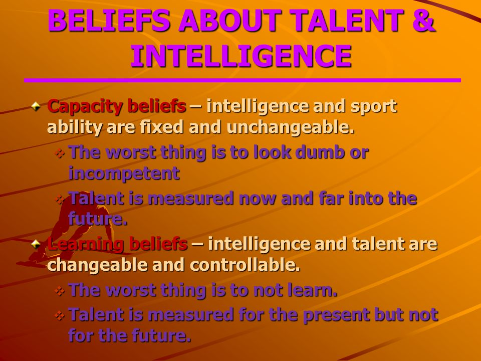BELIEFS ABOUT TALENT & INTELLIGENCE Capacity beliefs – intelligence and sport ability are fixed and unchangeable.