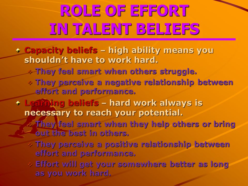 ROLE OF EFFORT IN TALENT BELIEFS Capacity beliefs – high ability means you shouldn't have to work hard.
