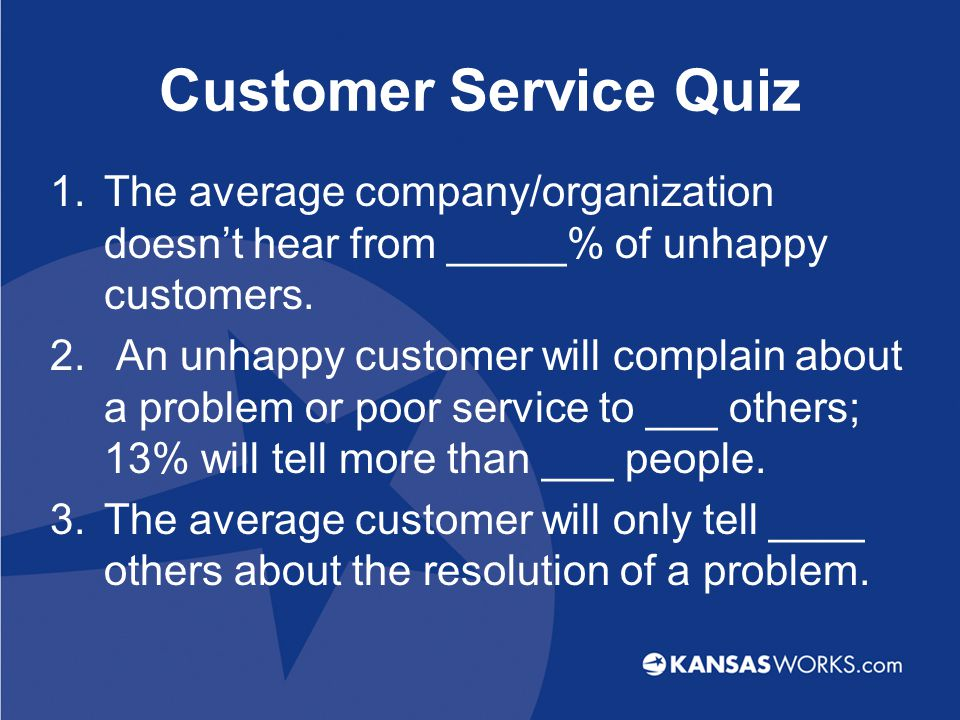 Customer Service Quiz 1.The average company/organization doesn't hear from _____% of unhappy customers.