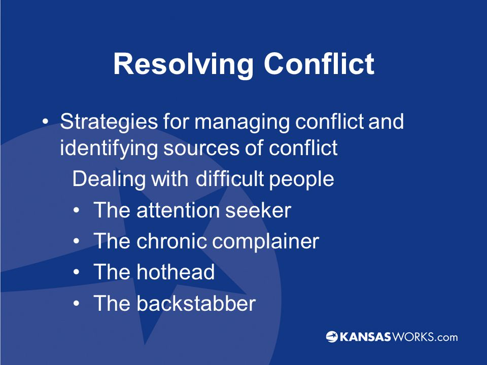 Resolving Conflict Strategies for managing conflict and identifying sources of conflict Dealing with difficult people The attention seeker The chronic complainer The hothead The backstabber