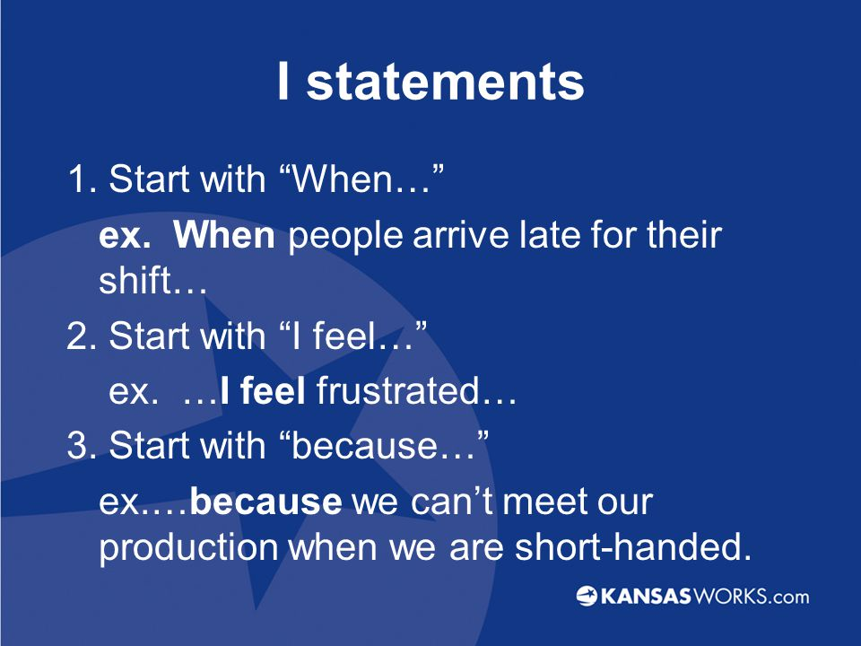 I statements 1.Start with When… ex. When people arrive late for their shift… 2.