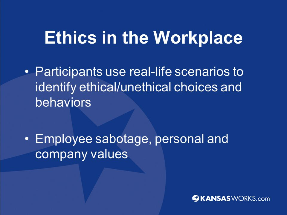 Ethics in the Workplace Participants use real-life scenarios to identify ethical/unethical choices and behaviors Employee sabotage, personal and company values