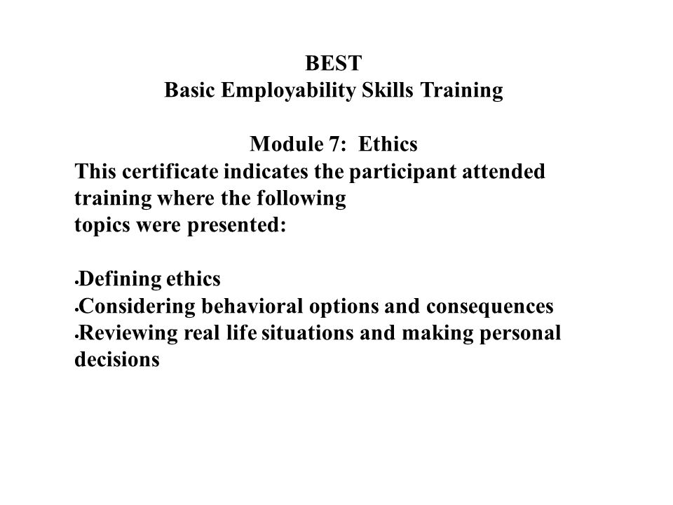 BEST Basic Employability Skills Training Module 7: Ethics This certificate indicates the participant attended training where the following topics were presented:  Defining ethics  Considering behavioral options and consequences  Reviewing real life situations and making personal decisions