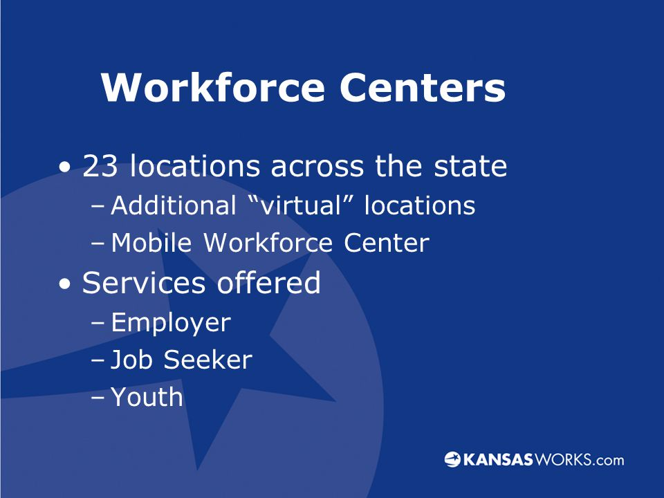 Workforce Centers 23 locations across the state –Additional virtual locations –Mobile Workforce Center Services offered –Employer –Job Seeker –Youth