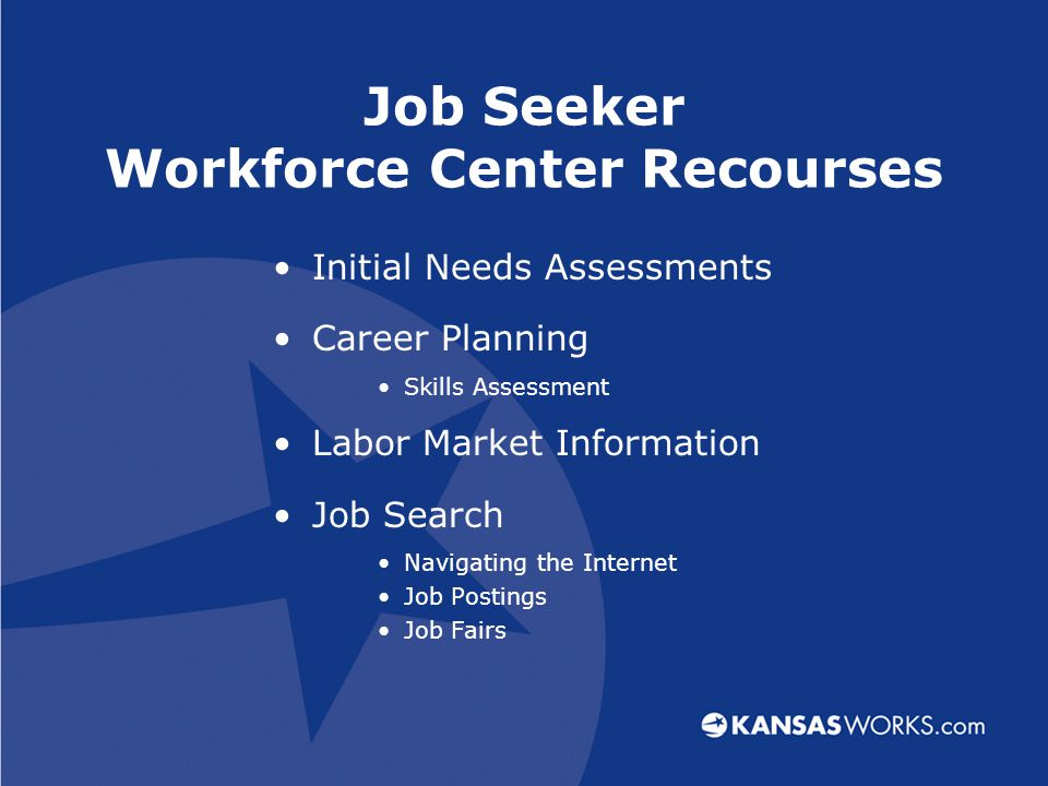 Job Seeker Workforce Center Recourses Initial Needs Assessments Career Planning Skills Assessment Labor Market Information Job Search Navigating the Internet Job Postings Job Fairs