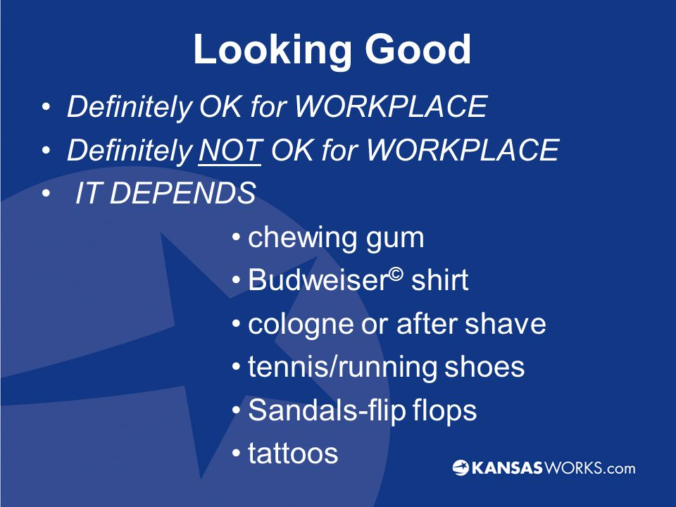 Looking Good Definitely OK for WORKPLACE Definitely NOT OK for WORKPLACE IT DEPENDS chewing gum Budweiser © shirt cologne or after shave tennis/running shoes Sandals-flip flops tattoos