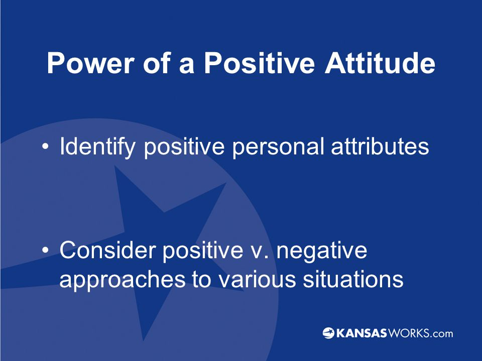 Power of a Positive Attitude Identify positive personal attributes Consider positive v.