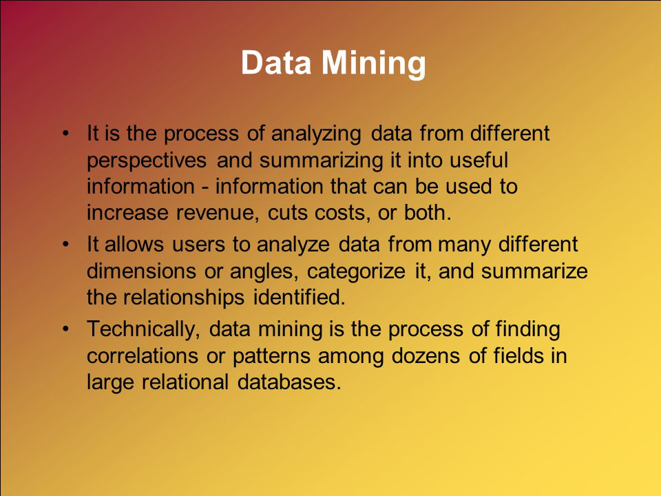 Data Mining It is the process of analyzing data from different perspectives and summarizing it into useful information - information that can be used