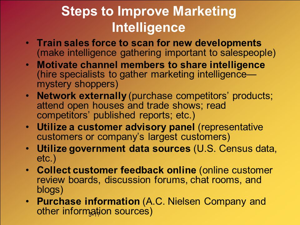 3-17 Steps to Improve Marketing Intelligence Train sales force to scan for new developments (make intelligence gathering important to salespeople) Mot