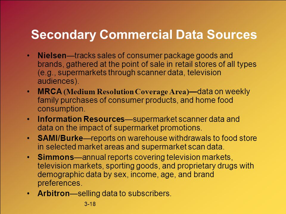 3-18 Secondary Commercial Data Sources Nielsen—tracks sales of consumer package goods and brands, gathered at the point of sale in retail stores of al