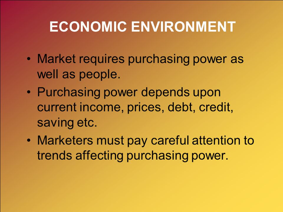 ECONOMIC ENVIRONMENT Market requires purchasing power as well as people. Purchasing power depends upon current income, prices, debt, credit, saving et