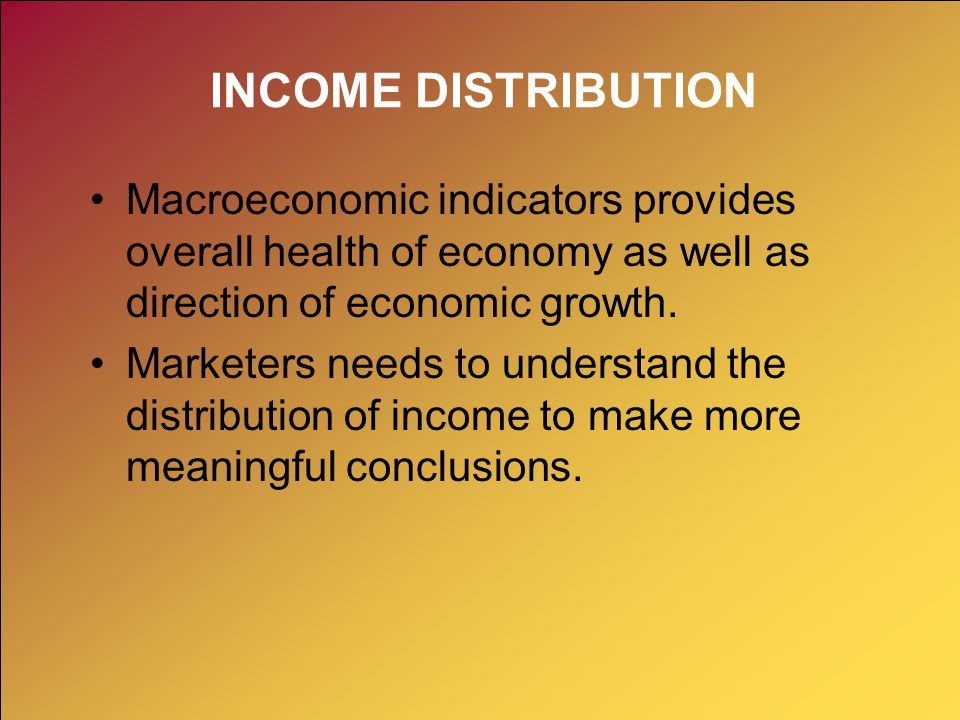 INCOME DISTRIBUTION Macroeconomic indicators provides overall health of economy as well as direction of economic growth. Marketers needs to understand