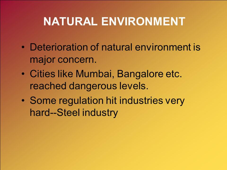 NATURAL ENVIRONMENT Deterioration of natural environment is major concern. Cities like Mumbai, Bangalore etc. reached dangerous levels. Some regulatio