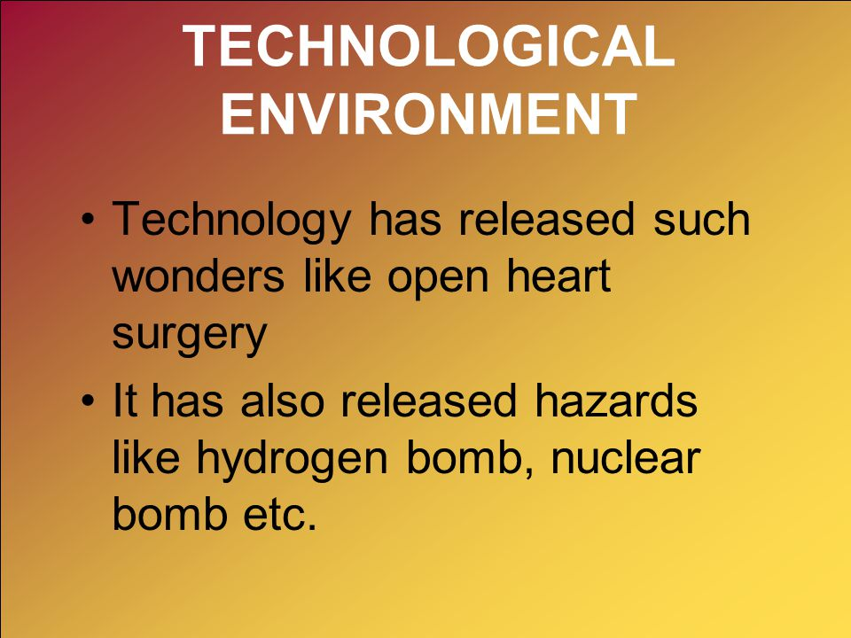 TECHNOLOGICAL ENVIRONMENT Technology has released such wonders like open heart surgery It has also released hazards like hydrogen bomb, nuclear bomb e