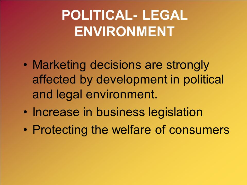 POLITICAL- LEGAL ENVIRONMENT Marketing decisions are strongly affected by development in political and legal environment. Increase in business legisla