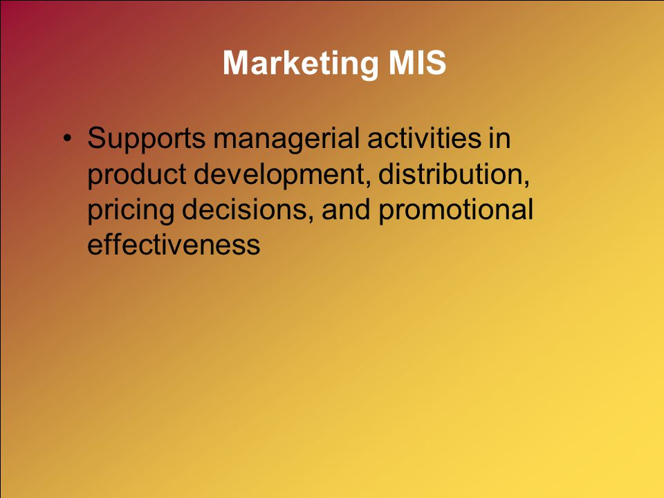 Marketing MIS Supports managerial activities in product development, distribution, pricing decisions, and promotional effectiveness