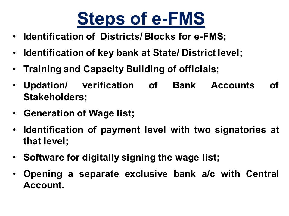 Steps of e-FMS Identification of Districts/ Blocks for e-FMS; Identification of key bank at State/ District level; Training and Capacity Building of officials; Updation/ verification of Bank Accounts of Stakeholders; Generation of Wage list; Identification of payment level with two signatories at that level; Software for digitally signing the wage list; Opening a separate exclusive bank a/c with Central Account.