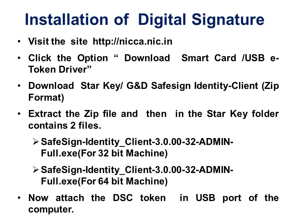 Installation of Digital Signature Visit the site http://nicca.nic.in Click the Option Download Smart Card /USB e- Token Driver Download Star Key/ G&D Safesign Identity-Client (Zip Format) Extract the Zip file and then in the Star Key folder contains 2 files.
