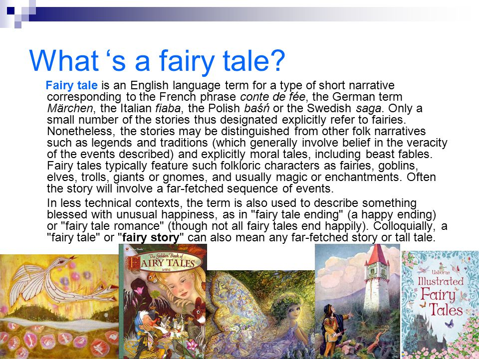 What 's a fairy tale? Fairy tale is an English language term for a type of short narrative corresponding to the French phrase conte de fée, the German