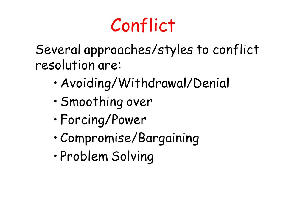 Conflict Several approaches/styles to conflict resolution are: Avoiding/Withdrawal/Denial Smoothing over Forcing/Power Compromise/Bargaining Problem Solving