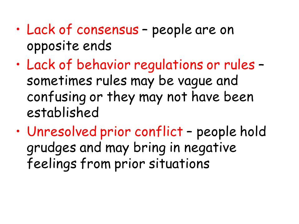 Lack of consensus – people are on opposite ends Lack of behavior regulations or rules – sometimes rules may be vague and confusing or they may not have been established Unresolved prior conflict – people hold grudges and may bring in negative feelings from prior situations