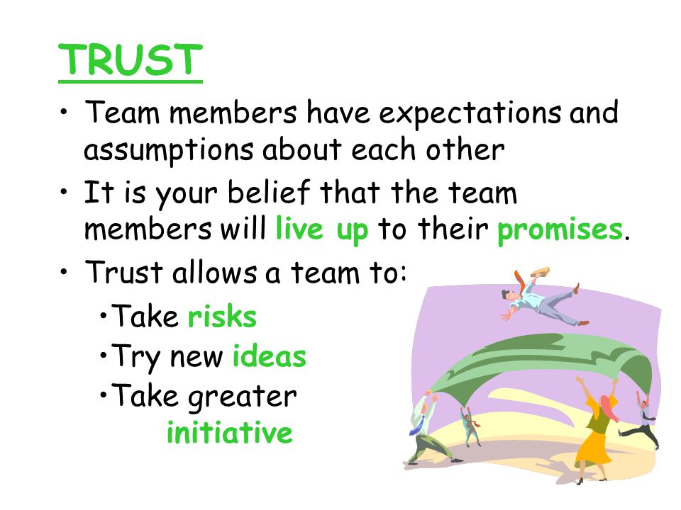 TRUST Team members have expectations and assumptions about each other It is your belief that the team members will live up to their promises.