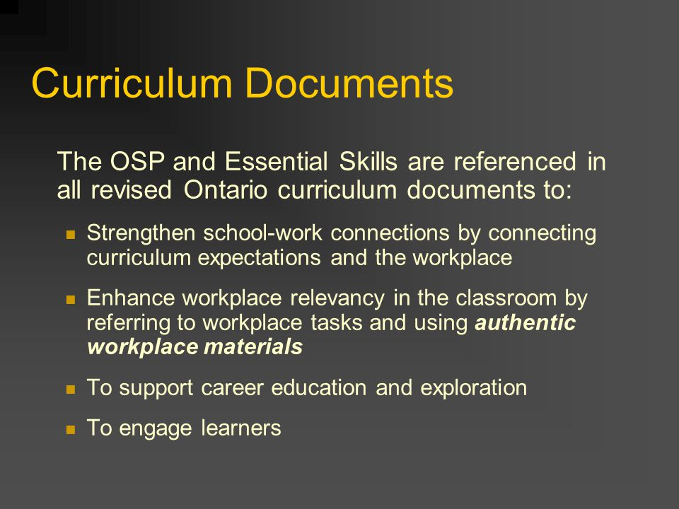 Curriculum Documents The OSP and Essential Skills are referenced in all revised Ontario curriculum documents to: Strengthen school-work connections by connecting curriculum expectations and the workplace Enhance workplace relevancy in the classroom by referring to workplace tasks and using authentic workplace materials To support career education and exploration To engage learners