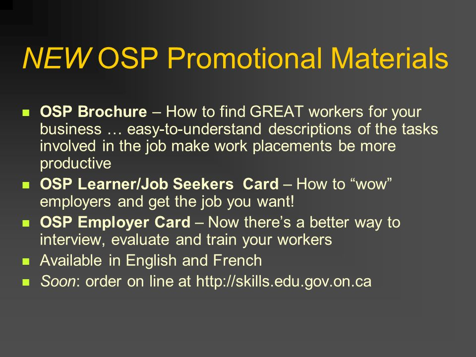NEW OSP Promotional Materials OSP Brochure – How to find GREAT workers for your business … easy-to-understand descriptions of the tasks involved in the job make work placements be more productive OSP Learner/Job Seekers Card – How to wow employers and get the job you want.