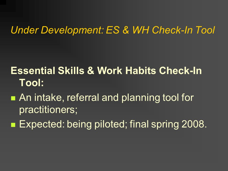 Under Development: ES & WH Check-In Tool Essential Skills & Work Habits Check-In Tool: An intake, referral and planning tool for practitioners; Expected: being piloted; final spring 2008.